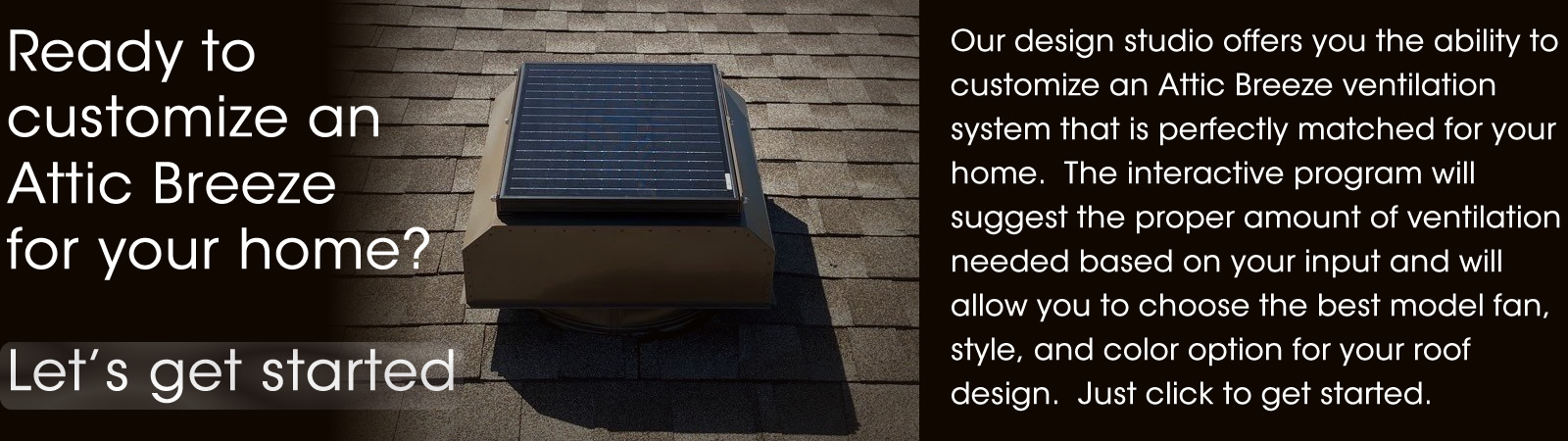 Ready to design the perfect Attic Breeze solar attic fan for your home?